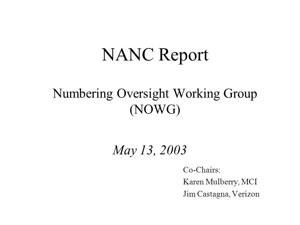 NANC Report Numbering Oversight Working Group (NOWG) May 13, 2003 Co-Chairs: Karen Mulberry, MCI Jim Castagna, Verizon