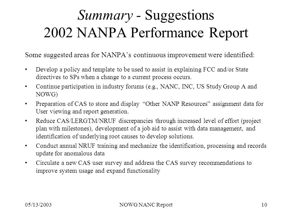05/13/2003NOWG NANC Report10 Summary - Suggestions 2002 NANPA Performance Report Some suggested areas for NANPAs continuous improvement were identified: Develop a policy and template to be used to assist in explaining FCC and/or State directives to SPs when a change to a current process occurs.