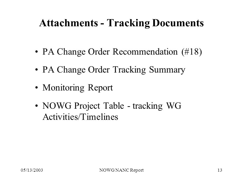 05/13/2003NOWG NANC Report13 Attachments - Tracking Documents PA Change Order Recommendation (#18) PA Change Order Tracking Summary Monitoring Report NOWG Project Table - tracking WG Activities/Timelines