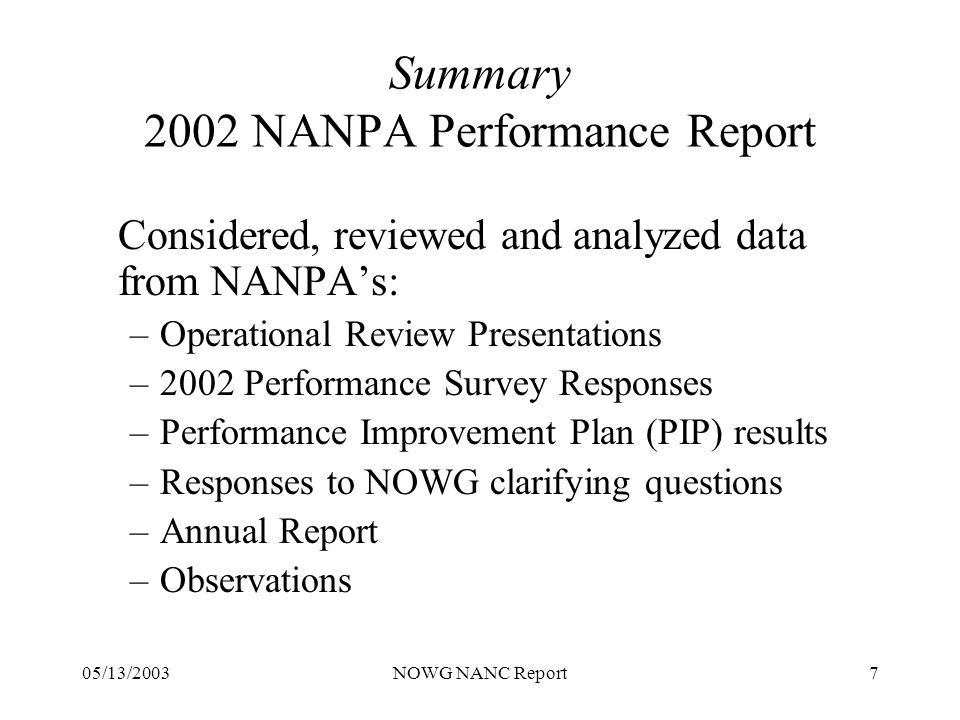 05/13/2003NOWG NANC Report7 Summary 2002 NANPA Performance Report Considered, reviewed and analyzed data from NANPAs: –Operational Review Presentations –2002 Performance Survey Responses –Performance Improvement Plan (PIP) results –Responses to NOWG clarifying questions –Annual Report –Observations