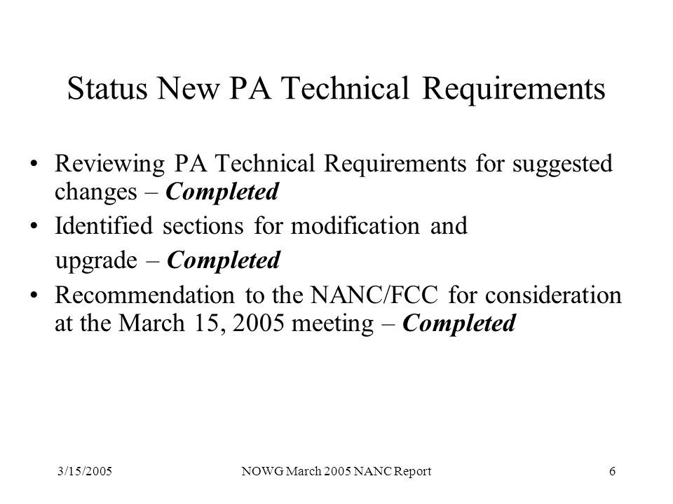3/15/2005NOWG March 2005 NANC Report6 Status New PA Technical Requirements Reviewing PA Technical Requirements for suggested changes – Completed Identified sections for modification and upgrade – Completed Recommendation to the NANC/FCC for consideration at the March 15, 2005 meeting – Completed