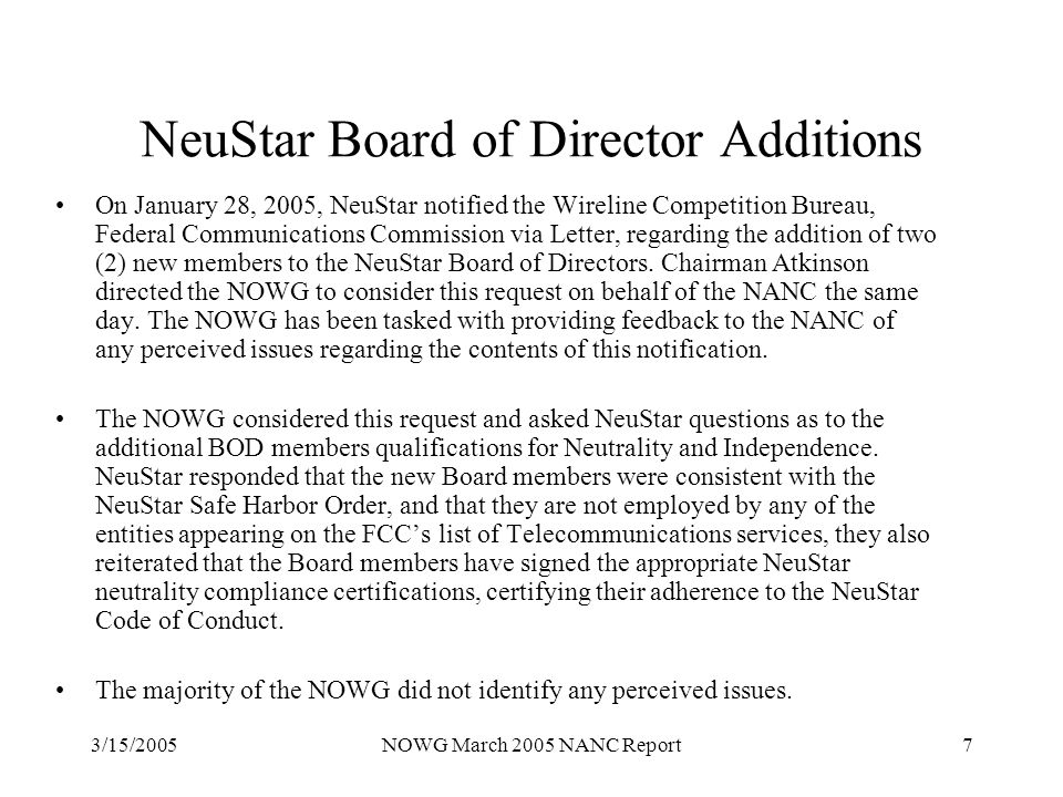 3/15/2005NOWG March 2005 NANC Report7 NeuStar Board of Director Additions On January 28, 2005, NeuStar notified the Wireline Competition Bureau, Federal Communications Commission via Letter, regarding the addition of two (2) new members to the NeuStar Board of Directors.