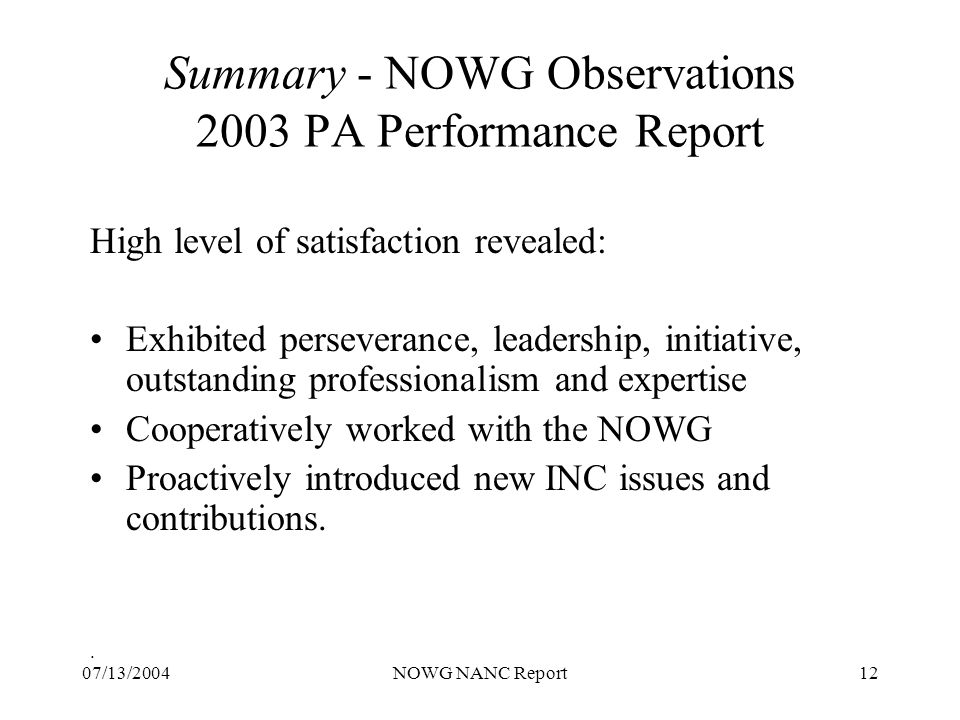 07/13/2004NOWG NANC Report12 Summary - NOWG Observations 2003 PA Performance Report High level of satisfaction revealed: Exhibited perseverance, leadership, initiative, outstanding professionalism and expertise Cooperatively worked with the NOWG Proactively introduced new INC issues and contributions..