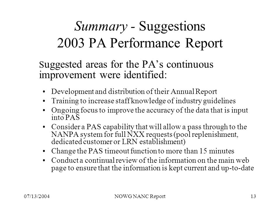 07/13/2004NOWG NANC Report13 Summary - Suggestions 2003 PA Performance Report S uggested areas for the PAs continuous improvement were identified: Development and distribution of their Annual Report Training to increase staff knowledge of industry guidelines Ongoing focus to improve the accuracy of the data that is input into PAS Consider a PAS capability that will allow a pass through to the NANPA system for full NXX requests (pool replenishment, dedicated customer or LRN establishment) Change the PAS timeout function to more than 15 minutes Conduct a continual review of the information on the main web page to ensure that the information is kept current and up-to-date
