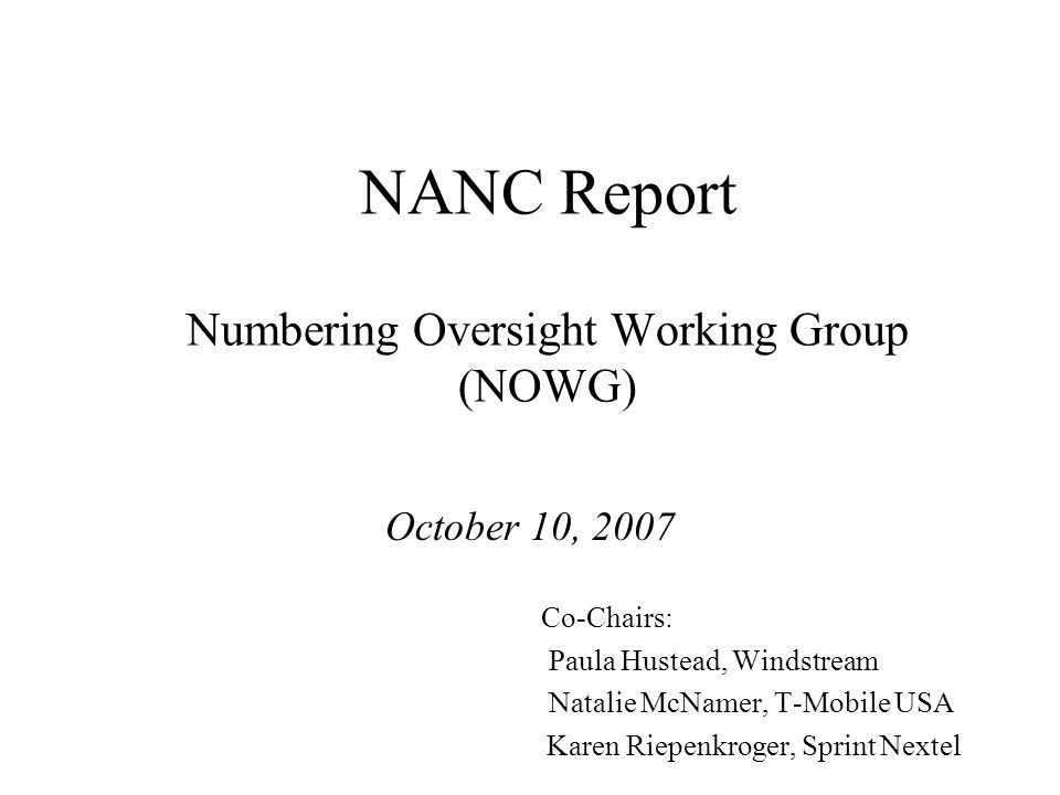 NANC Report Numbering Oversight Working Group (NOWG) October 10, 2007 Co-Chairs: Paula Hustead, Windstream Natalie McNamer, T-Mobile USA Karen Riepenkroger, Sprint Nextel
