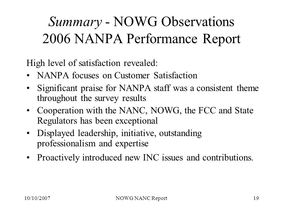 10/10/2007NOWG NANC Report19 Summary - NOWG Observations 2006 NANPA Performance Report High level of satisfaction revealed: NANPA focuses on Customer Satisfaction Significant praise for NANPA staff was a consistent theme throughout the survey results Cooperation with the NANC, NOWG, the FCC and State Regulators has been exceptional Displayed leadership, initiative, outstanding professionalism and expertise Proactively introduced new INC issues and contributions..