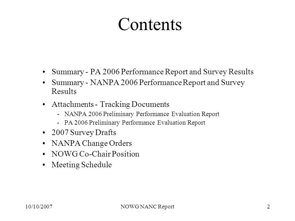 10/10/2007NOWG NANC Report2 Contents Summary - PA 2006 Performance Report and Survey Results Summary - NANPA 2006 Performance Report and Survey Results Attachments - Tracking Documents -NANPA 2006 Preliminary Performance Evaluation Report -PA 2006 Preliminary Performance Evaluation Report 2007 Survey Drafts NANPA Change Orders NOWG Co-Chair Position Meeting Schedule