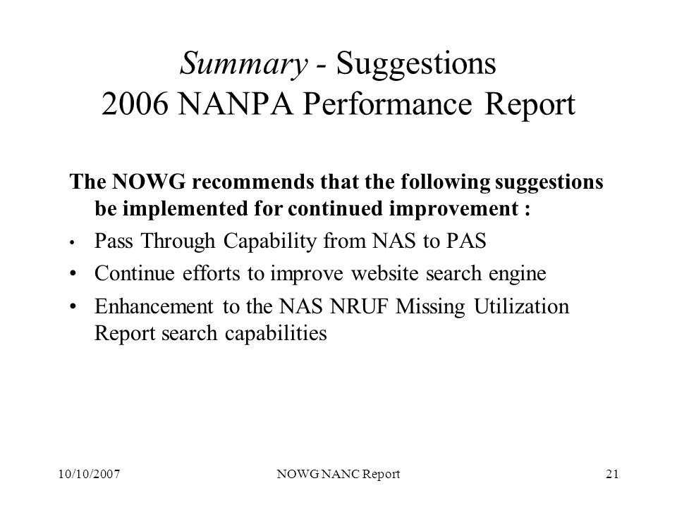 10/10/2007NOWG NANC Report21 Summary - Suggestions 2006 NANPA Performance Report The NOWG recommends that the following suggestions be implemented for continued improvement : Pass Through Capability from NAS to PAS Continue efforts to improve website search engine Enhancement to the NAS NRUF Missing Utilization Report search capabilities