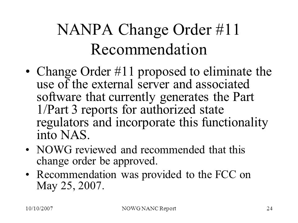 10/10/2007NOWG NANC Report24 NANPA Change Order #11 Recommendation Change Order #11 proposed to eliminate the use of the external server and associated software that currently generates the Part 1/Part 3 reports for authorized state regulators and incorporate this functionality into NAS.