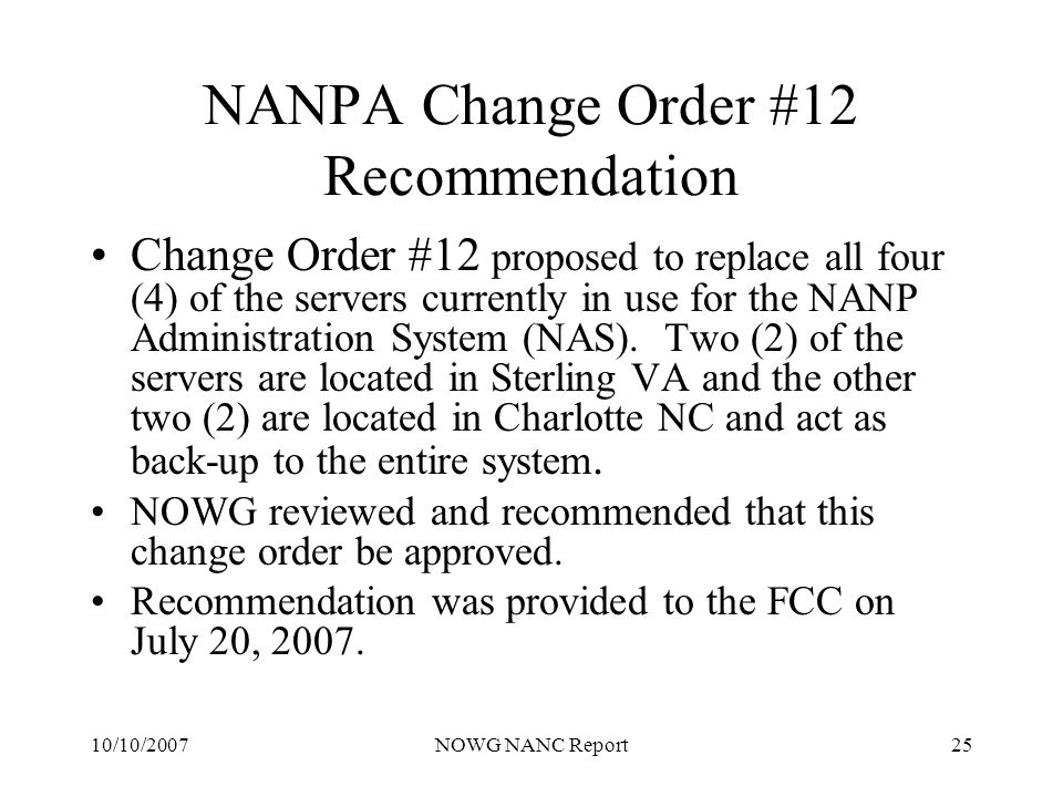 10/10/2007NOWG NANC Report25 NANPA Change Order #12 Recommendation Change Order #12 proposed to replace all four (4) of the servers currently in use for the NANP Administration System (NAS).
