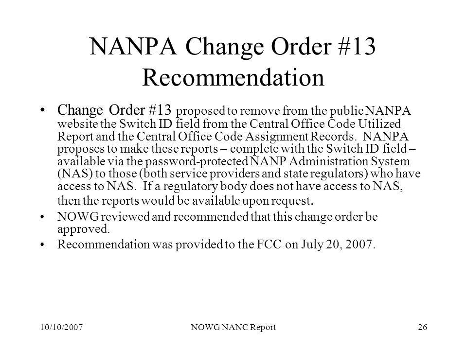 10/10/2007NOWG NANC Report26 NANPA Change Order #13 Recommendation Change Order #13 proposed to remove from the public NANPA website the Switch ID field from the Central Office Code Utilized Report and the Central Office Code Assignment Records.