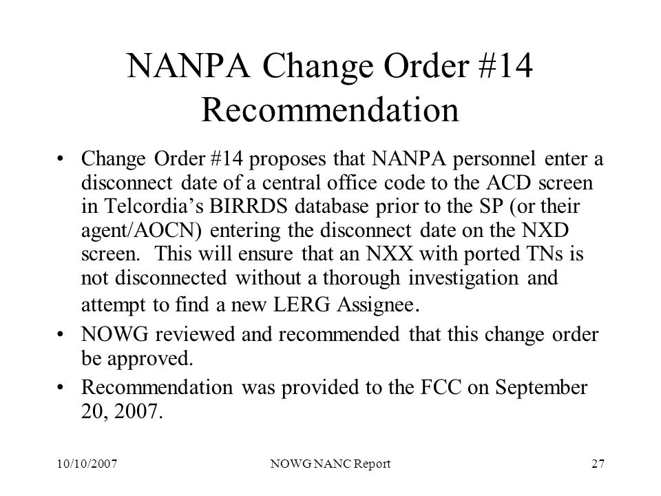 10/10/2007NOWG NANC Report27 NANPA Change Order #14 Recommendation Change Order #14 proposes that NANPA personnel enter a disconnect date of a central