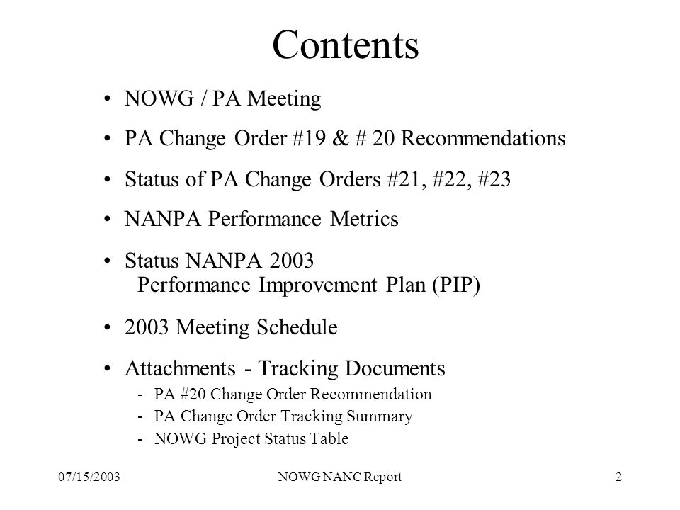 07/15/2003NOWG NANC Report2 Contents NOWG / PA Meeting PA Change Order #19 & # 20 Recommendations Status of PA Change Orders #21, #22, #23 NANPA Performance Metrics Status NANPA 2003 Performance Improvement Plan (PIP) 2003 Meeting Schedule Attachments - Tracking Documents -PA #20 Change Order Recommendation -PA Change Order Tracking Summary -NOWG Project Status Table