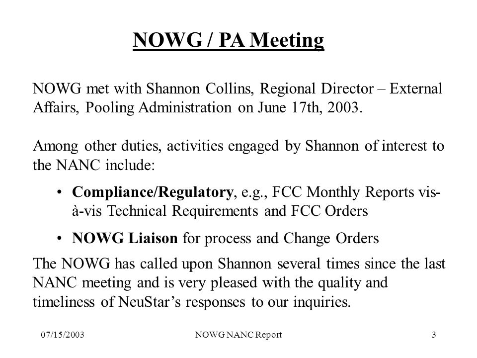 07/15/2003NOWG NANC Report3 NOWG / PA Meeting NOWG met with Shannon Collins, Regional Director – External Affairs, Pooling Administration on June 17th, 2003.