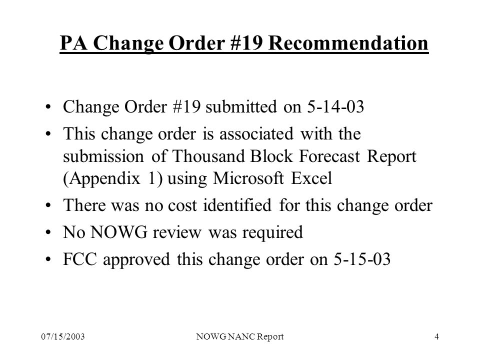 07/15/2003NOWG NANC Report5 PA Change Order #20 Recommendation New Change Order submitted on 5/29/2003 Change Order #20, Changing non-pooled NXXs to pooled NXXs, relates to INC LNPA Issue #387 & #414 NOWG worked with the PA to clarify several issues –PA will have outlined internal methods and procedures –PA verification step will validate the company identity of the email originator against the OCN listed in the LERG –PAS will populate database using a graphic user interface screen that will support automated reminder and SP electronic response NOWG recommended the Change Order be approved and forwarded its recommendation to the FCC on 6/27/2003