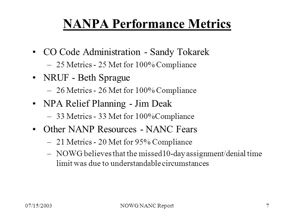 07/15/2003NOWG NANC Report7 NANPA Performance Metrics CO Code Administration - Sandy Tokarek –25 Metrics - 25 Met for 100% Compliance NRUF - Beth Sprague –26 Metrics - 26 Met for 100% Compliance NPA Relief Planning - Jim Deak –33 Metrics - 33 Met for 100%Compliance Other NANP Resources - NANC Fears –21 Metrics - 20 Met for 95% Compliance –NOWG believes that the missed10-day assignment/denial time limit was due to understandable circumstances
