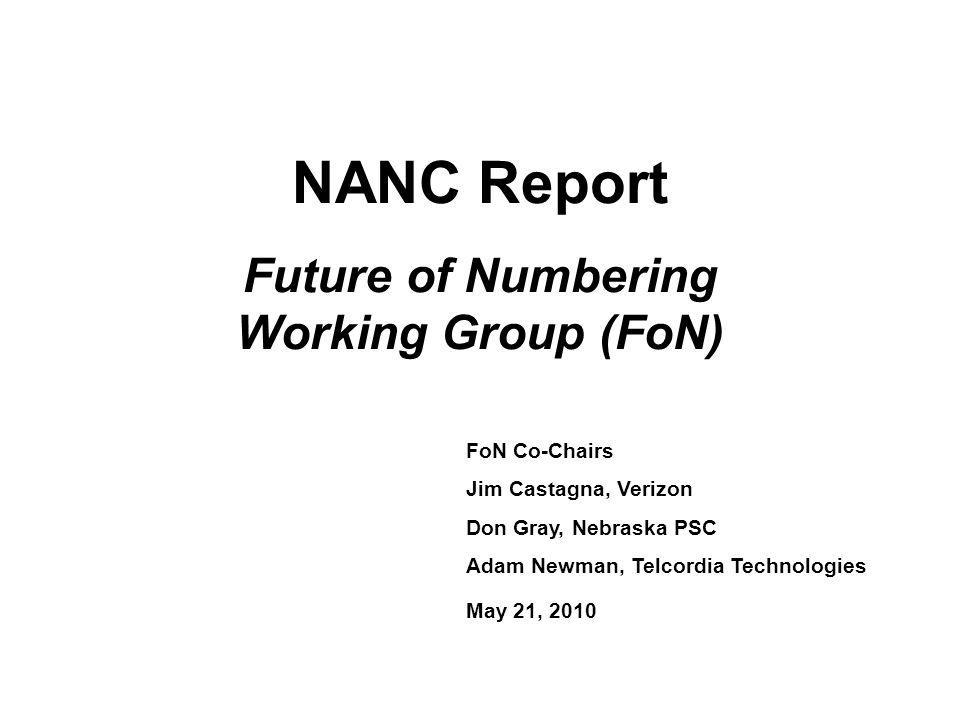 NANC Report Future of Numbering Working Group (FoN) FoN Co-Chairs Jim Castagna, Verizon Don Gray, Nebraska PSC Adam Newman, Telcordia Technologies May 21, 2010