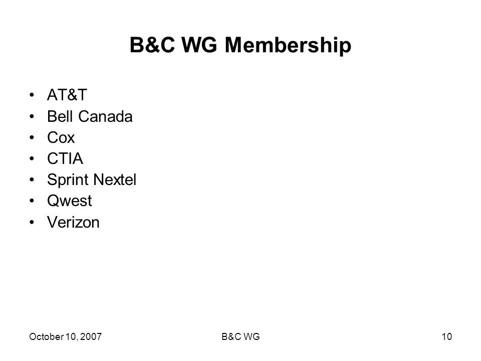 October 10, 2007B&C WG10 B&C WG Membership AT&T Bell Canada Cox CTIA Sprint Nextel Qwest Verizon