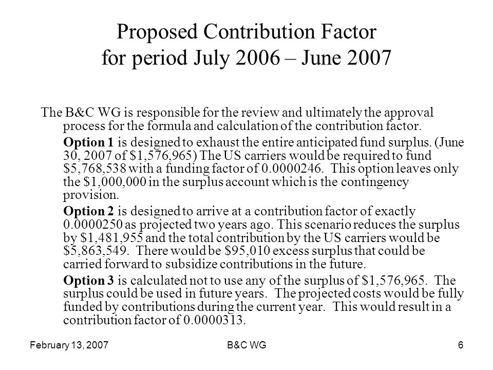 February 13, 2007B&C WG6 Proposed Contribution Factor for period July 2006 – June 2007 The B&C WG is responsible for the review and ultimately the approval process for the formula and calculation of the contribution factor.