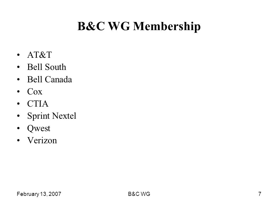 February 13, 2007B&C WG7 B&C WG Membership AT&T Bell South Bell Canada Cox CTIA Sprint Nextel Qwest Verizon