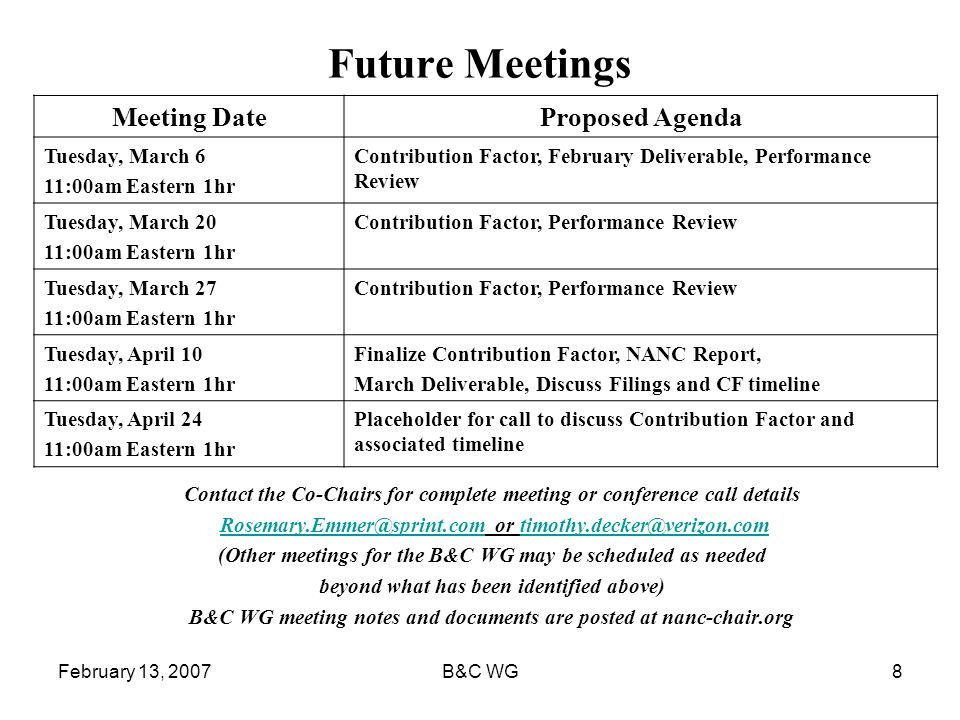 February 13, 2007B&C WG8 Future Meetings Contact the Co-Chairs for complete meeting or conference call details Rosemary.Emmer@sprint.com or timothy.decker@verizon.comRosemary.Emmer@sprint.comtimothy.decker@verizon.com (Other meetings for the B&C WG may be scheduled as needed beyond what has been identified above) B&C WG meeting notes and documents are posted at nanc-chair.org Meeting DateProposed Agenda Tuesday, March 6 11:00am Eastern 1hr Contribution Factor, February Deliverable, Performance Review Tuesday, March 20 11:00am Eastern 1hr Contribution Factor, Performance Review Tuesday, March 27 11:00am Eastern 1hr Contribution Factor, Performance Review Tuesday, April 10 11:00am Eastern 1hr Finalize Contribution Factor, NANC Report, March Deliverable, Discuss Filings and CF timeline Tuesday, April 24 11:00am Eastern 1hr Placeholder for call to discuss Contribution Factor and associated timeline