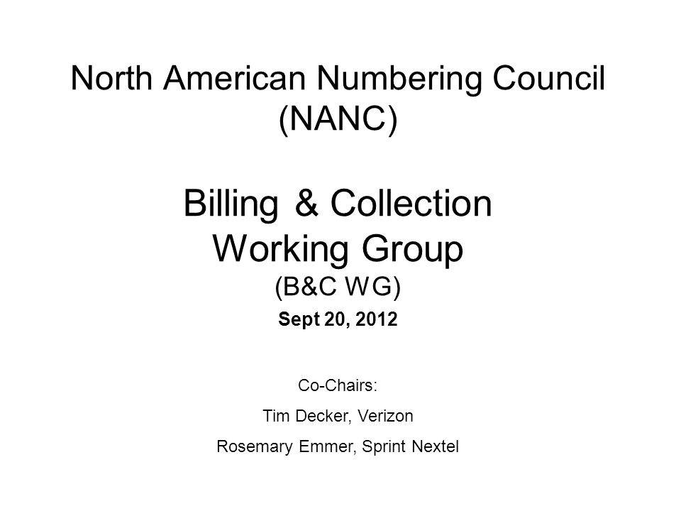 North American Numbering Council (NANC) Billing & Collection Working Group (B&C WG) Sept 20, 2012 Co-Chairs: Tim Decker, Verizon Rosemary Emmer, Sprin