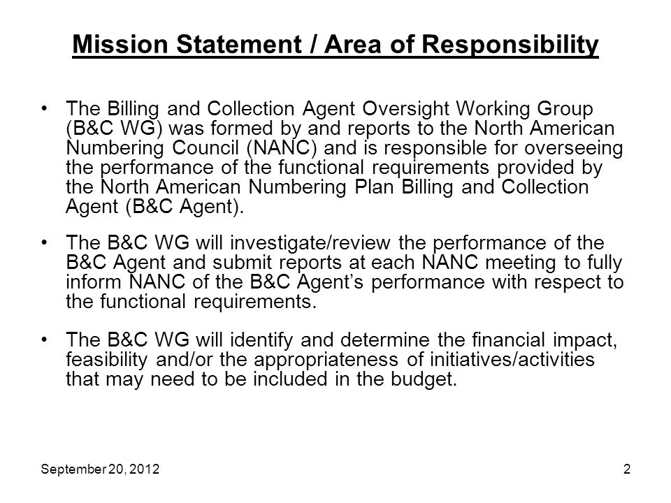 Mission Statement / Area of Responsibility The Billing and Collection Agent Oversight Working Group (B&C WG) was formed by and reports to the North American Numbering Council (NANC) and is responsible for overseeing the performance of the functional requirements provided by the North American Numbering Plan Billing and Collection Agent (B&C Agent).