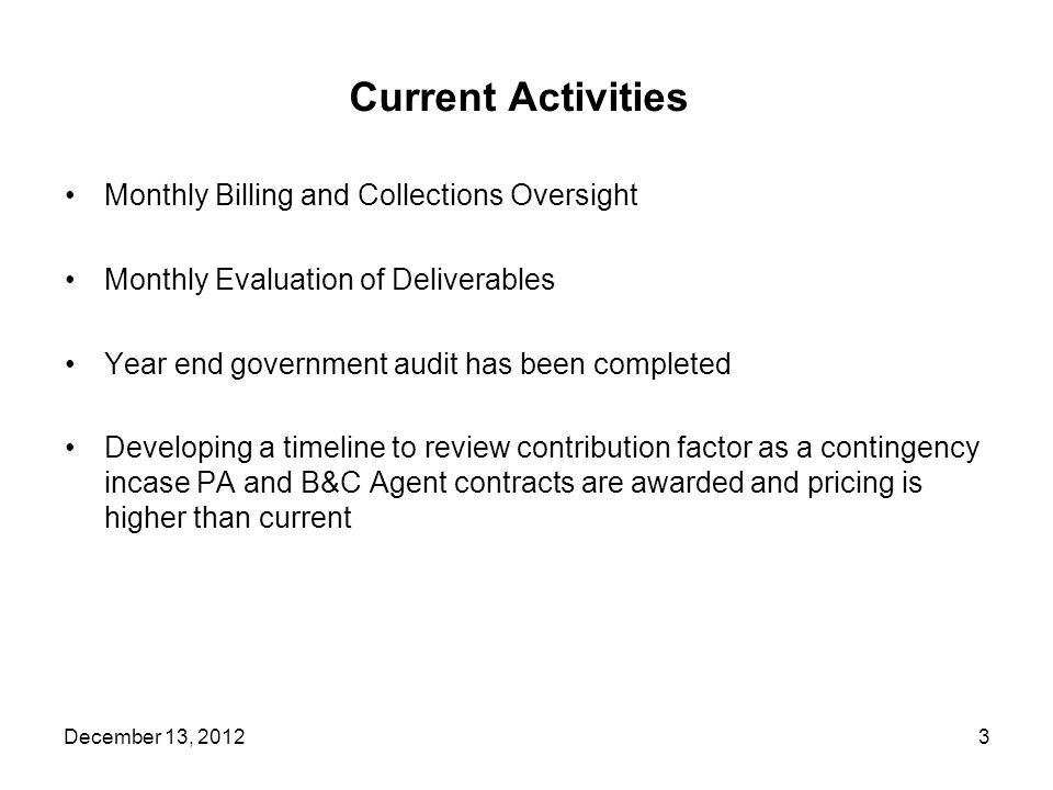 Current Activities Monthly Billing and Collections Oversight Monthly Evaluation of Deliverables Year end government audit has been completed Developing a timeline to review contribution factor as a contingency incase PA and B&C Agent contracts are awarded and pricing is higher than current 3December 13, 2012