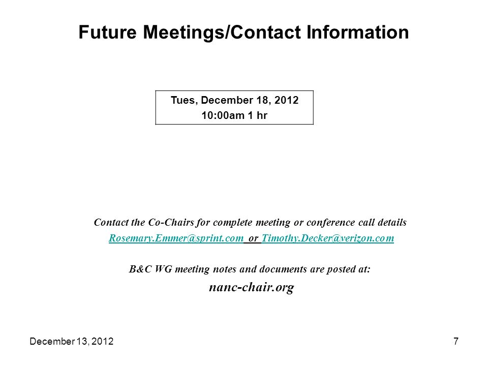 Future Meetings/Contact Information Contact the Co-Chairs for complete meeting or conference call details Rosemary.Emmer@sprint.com or Timothy.Decker@verizon.comRosemary.Emmer@sprint.comTimothy.Decker@verizon.com B&C WG meeting notes and documents are posted at: nanc-chair.org Tues, December 18, 2012 10:00am 1 hr 7December 13, 2012