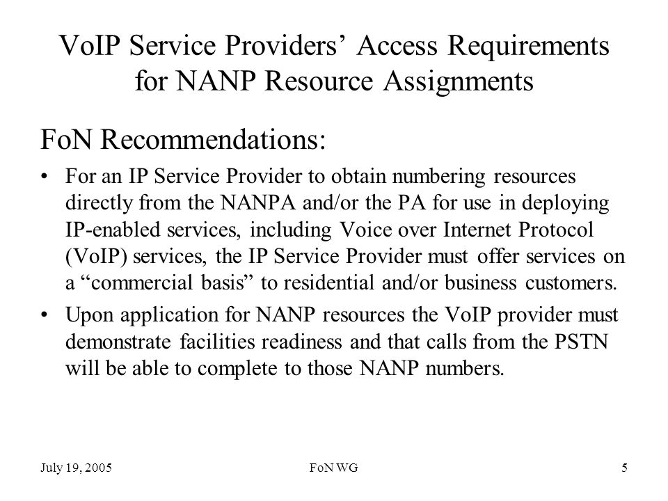 July 19, 2005FoN WG5 VoIP Service Providers Access Requirements for NANP Resource Assignments FoN Recommendations: For an IP Service Provider to obtain numbering resources directly from the NANPA and/or the PA for use in deploying IP-enabled services, including Voice over Internet Protocol (VoIP) services, the IP Service Provider must offer services on a commercial basis to residential and/or business customers.