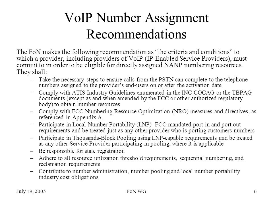 July 19, 2005FoN WG6 VoIP Number Assignment Recommendations The FoN makes the following recommendation as the criteria and conditions to which a provider, including providers of VoIP (IP-Enabled Service Providers), must commit to in order to be eligible for directly assigned NANP numbering resources.