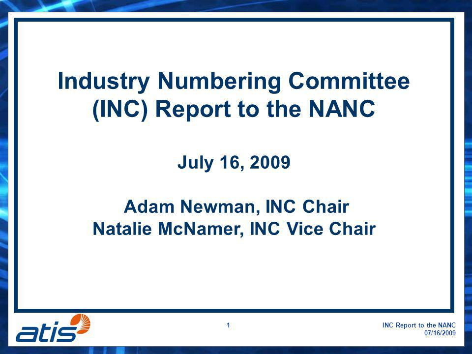 INC Report to the NANC 07/16/2009 1 Industry Numbering Committee (INC) Report to the NANC July 16, 2009 Adam Newman, INC Chair Natalie McNamer, INC Vi