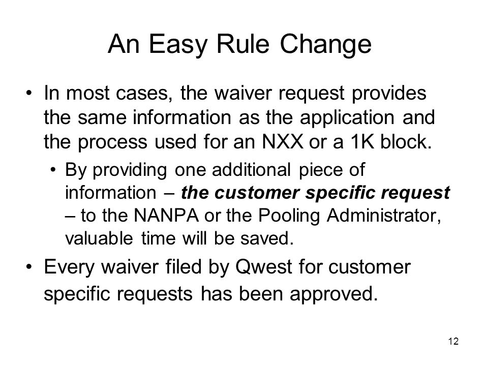 12 An Easy Rule Change In most cases, the waiver request provides the same information as the application and the process used for an NXX or a 1K block.