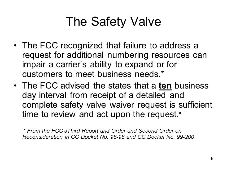 5 The Safety Valve The FCC recognized that failure to address a request for additional numbering resources can impair a carriers ability to expand or for customers to meet business needs.* The FCC advised the states that a ten business day interval from receipt of a detailed and complete safety valve waiver request is sufficient time to review and act upon the request.* * From the FCCsThird Report and Order and Second Order on Reconsideration in CC Docket No.