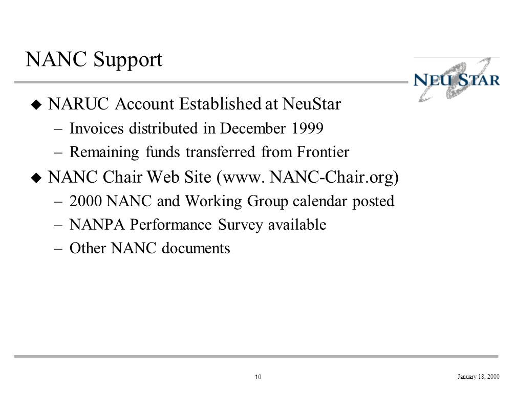 10 January 18, 2000 NANC Support u NARUC Account Established at NeuStar –Invoices distributed in December 1999 –Remaining funds transferred from Frontier u NANC Chair Web Site (www.
