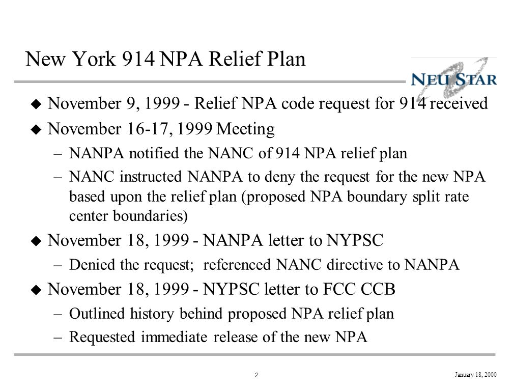 2 New York 914 NPA Relief Plan u November 9, 1999 - Relief NPA code request for 914 received u November 16-17, 1999 Meeting –NANPA notified the NANC of 914 NPA relief plan –NANC instructed NANPA to deny the request for the new NPA based upon the relief plan (proposed NPA boundary split rate center boundaries) u November 18, 1999 - NANPA letter to NYPSC –Denied the request; referenced NANC directive to NANPA u November 18, 1999 - NYPSC letter to FCC CCB –Outlined history behind proposed NPA relief plan –Requested immediate release of the new NPA