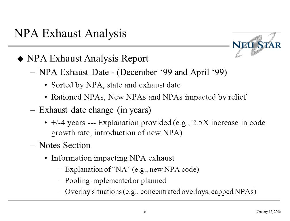 6 January 18, 2000 NPA Exhaust Analysis u NPA Exhaust Analysis Report –NPA Exhaust Date - (December 99 and April 99) Sorted by NPA, state and exhaust date Rationed NPAs, New NPAs and NPAs impacted by relief –Exhaust date change (in years) +/-4 years --- Explanation provided (e.g., 2.5X increase in code growth rate, introduction of new NPA) –Notes Section Information impacting NPA exhaust –Explanation of NA (e.g., new NPA code) –Pooling implemented or planned –Overlay situations (e.g., concentrated overlays, capped NPAs)
