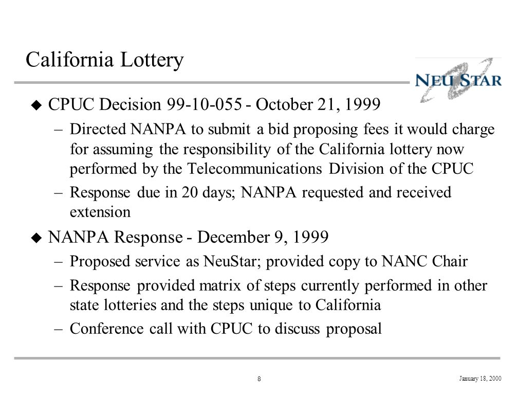 8 January 18, 2000 California Lottery u CPUC Decision 99-10-055 - October 21, 1999 –Directed NANPA to submit a bid proposing fees it would charge for assuming the responsibility of the California lottery now performed by the Telecommunications Division of the CPUC –Response due in 20 days; NANPA requested and received extension u NANPA Response - December 9, 1999 –Proposed service as NeuStar; provided copy to NANC Chair –Response provided matrix of steps currently performed in other state lotteries and the steps unique to California –Conference call with CPUC to discuss proposal