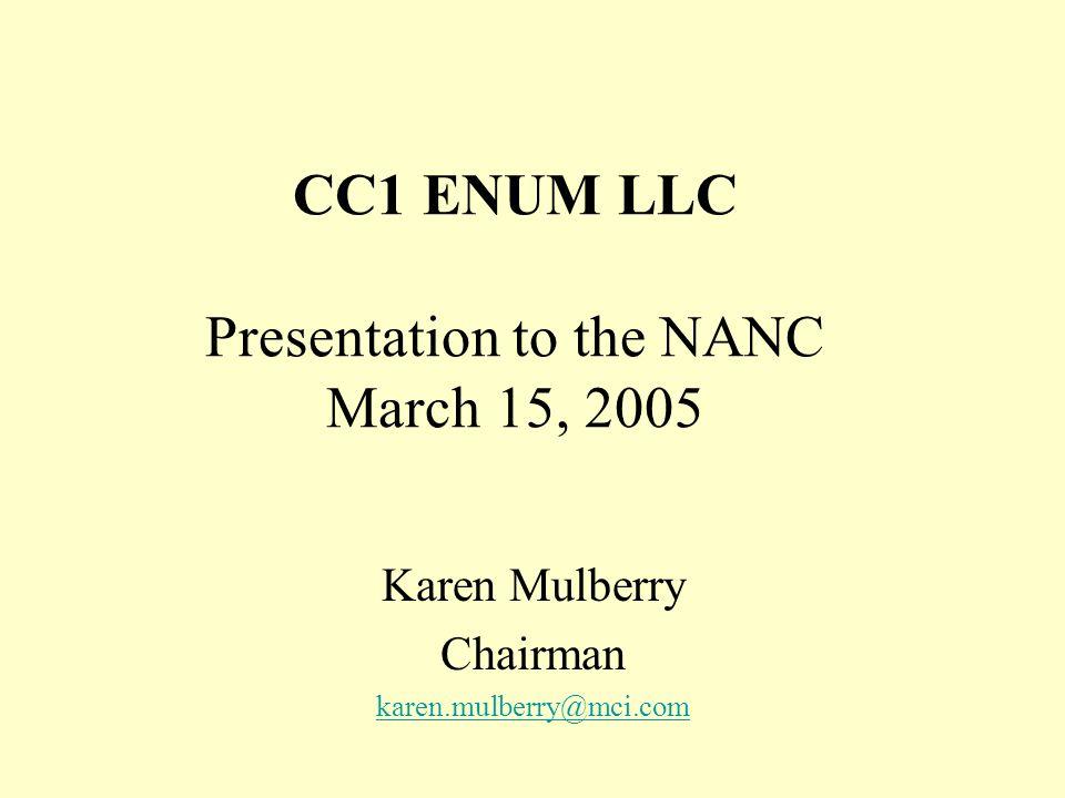CC1 ENUM LLC Presentation to the NANC March 15, 2005 Karen Mulberry Chairman karen.mulberry@mci.com