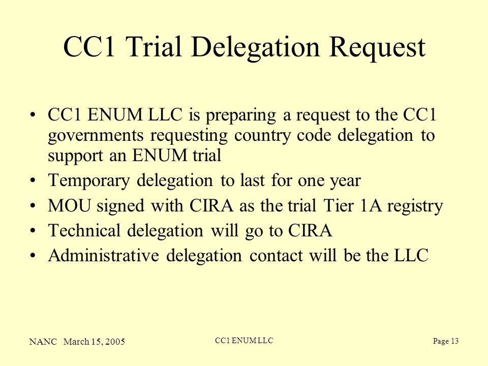 NANC March 15, 2005 CC1 ENUM LLC Page 13 CC1 Trial Delegation Request CC1 ENUM LLC is preparing a request to the CC1 governments requesting country code delegation to support an ENUM trial Temporary delegation to last for one year MOU signed with CIRA as the trial Tier 1A registry Technical delegation will go to CIRA Administrative delegation contact will be the LLC