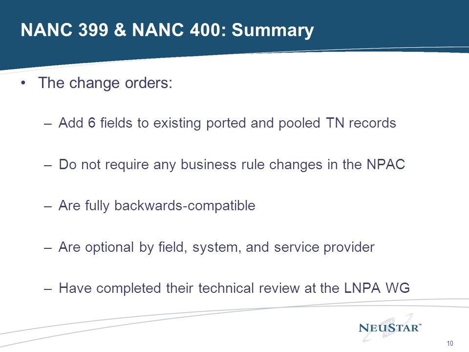 10 NANC 399 & NANC 400: Summary The change orders: –Add 6 fields to existing ported and pooled TN records –Do not require any business rule changes in the NPAC –Are fully backwards-compatible –Are optional by field, system, and service provider –Have completed their technical review at the LNPA WG