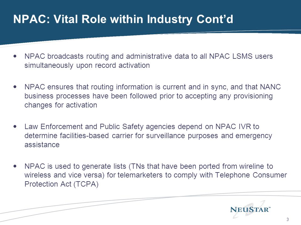 3 NPAC: Vital Role within Industry Contd NPAC broadcasts routing and administrative data to all NPAC LSMS users simultaneously upon record activation NPAC ensures that routing information is current and in sync, and that NANC business processes have been followed prior to accepting any provisioning changes for activation Law Enforcement and Public Safety agencies depend on NPAC IVR to determine facilities-based carrier for surveillance purposes and emergency assistance NPAC is used to generate lists (TNs that have been ported from wireline to wireless and vice versa) for telemarketers to comply with Telephone Consumer Protection Act (TCPA)