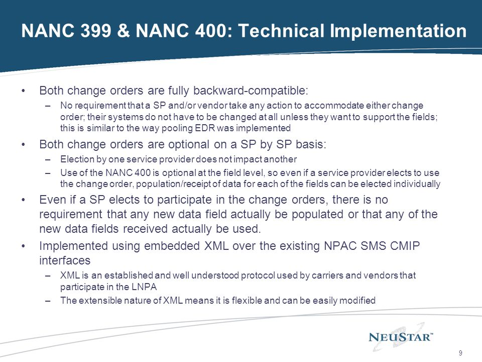 9 NANC 399 & NANC 400: Technical Implementation Both change orders are fully backward-compatible: –No requirement that a SP and/or vendor take any action to accommodate either change order; their systems do not have to be changed at all unless they want to support the fields; this is similar to the way pooling EDR was implemented Both change orders are optional on a SP by SP basis: –Election by one service provider does not impact another –Use of the NANC 400 is optional at the field level, so even if a service provider elects to use the change order, population/receipt of data for each of the fields can be elected individually Even if a SP elects to participate in the change orders, there is no requirement that any new data field actually be populated or that any of the new data fields received actually be used.