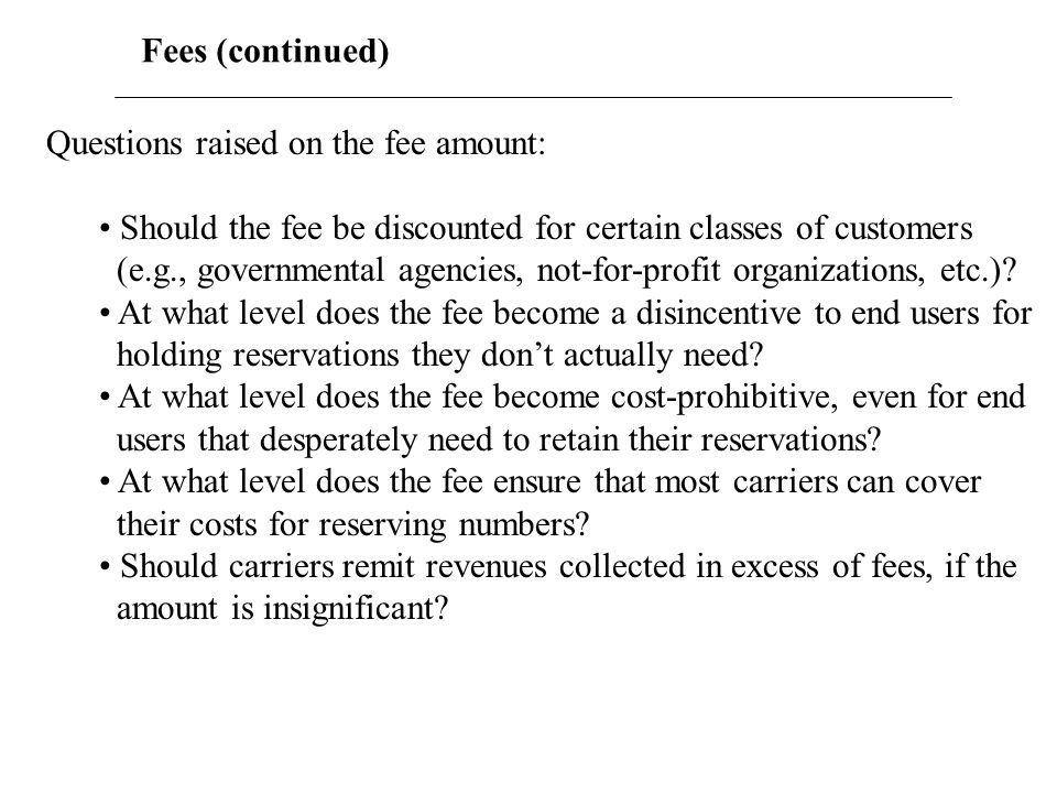 Fees (continued) Wide range of opinions on these questions from NRO-WG participants, which included representatives from ILECs, CLECs, Wireless carriers, state PUCs and consumer groups.