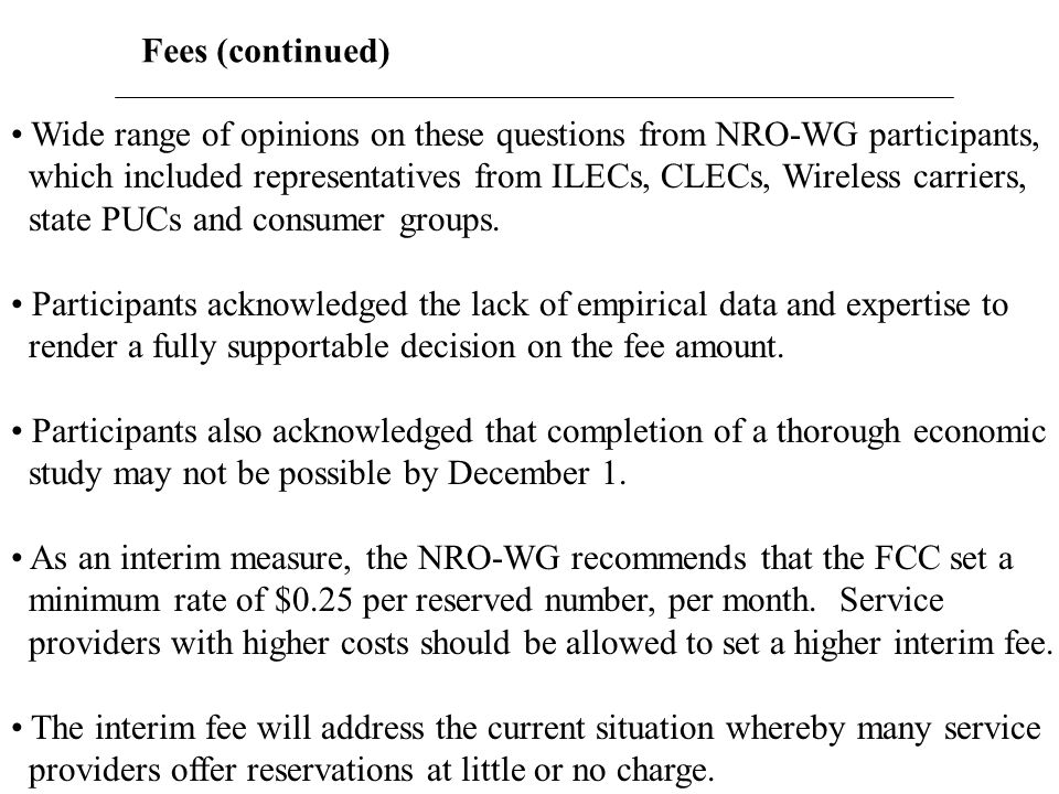 Fees (continued) Wide range of opinions on these questions from NRO-WG participants, which included representatives from ILECs, CLECs, Wireless carrie