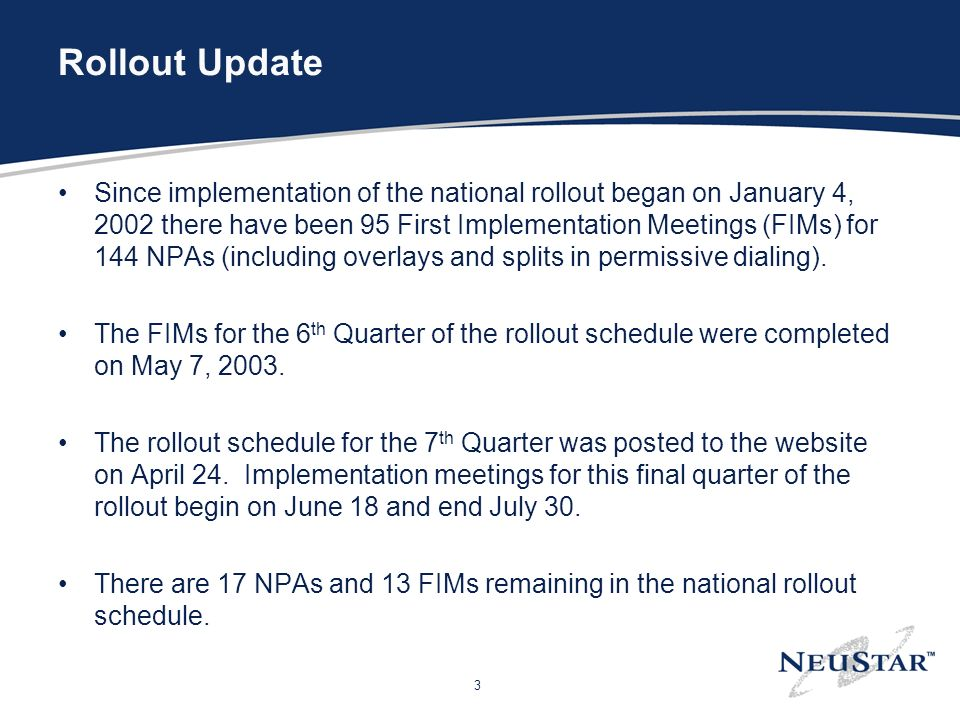 3 Rollout Update Since implementation of the national rollout began on January 4, 2002 there have been 95 First Implementation Meetings (FIMs) for 144 NPAs (including overlays and splits in permissive dialing).