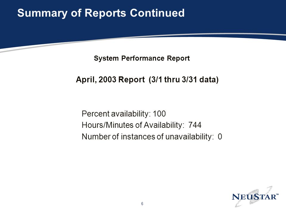 6 Summary of Reports Continued System Performance Report April, 2003 Report (3/1 thru 3/31 data) Percent availability: 100 Hours/Minutes of Availability: 744 Number of instances of unavailability: 0