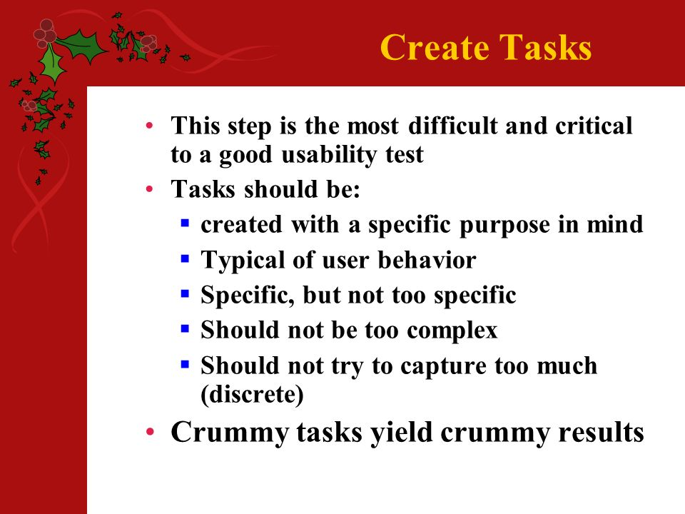 Create Tasks This step is the most difficult and critical to a good usability test Tasks should be: created with a specific purpose in mind Typical of user behavior Specific, but not too specific Should not be too complex Should not try to capture too much (discrete) Crummy tasks yield crummy results