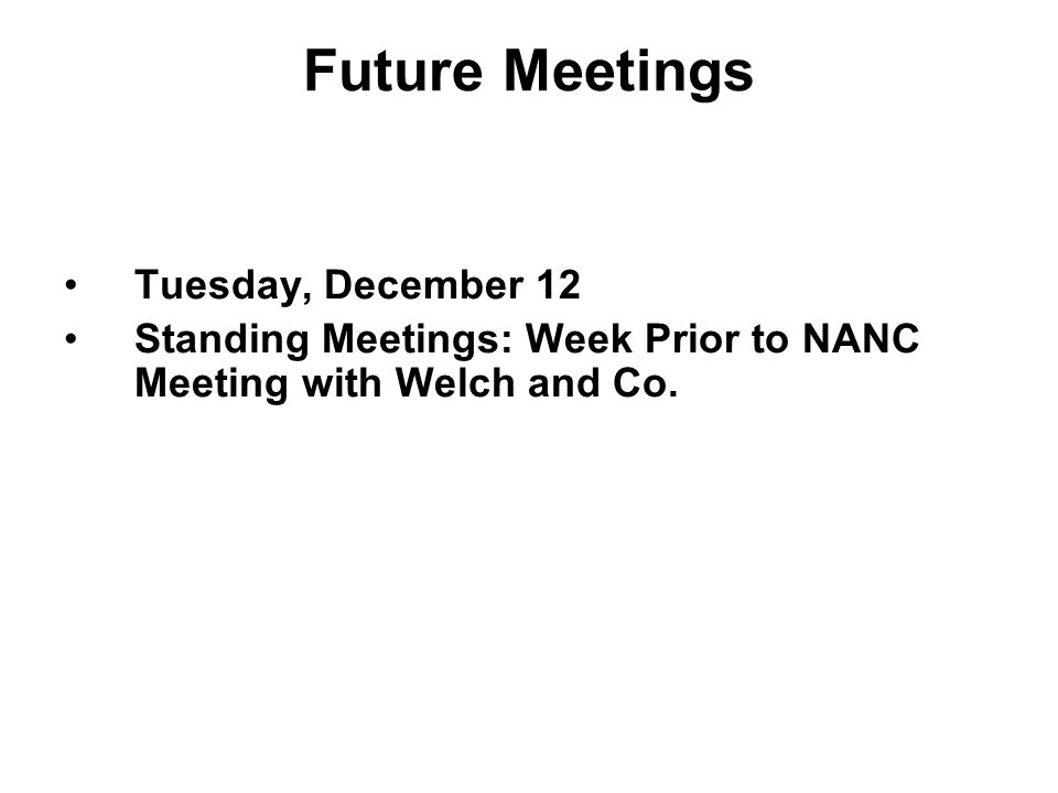 Future Meetings Tuesday, December 12 Standing Meetings: Week Prior to NANC Meeting with Welch and Co.