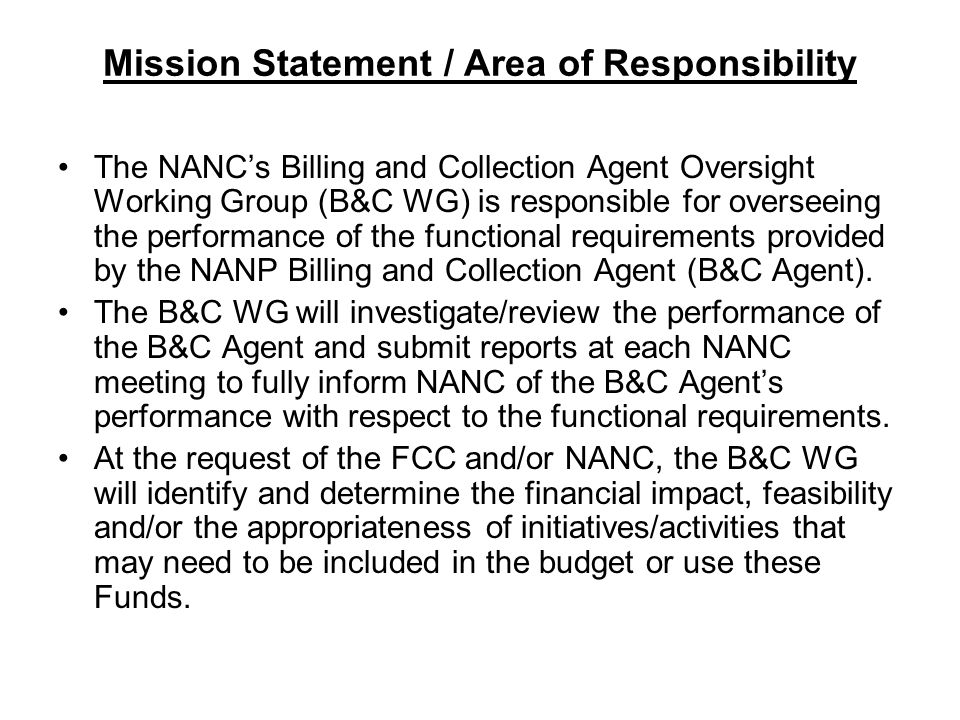 Mission Statement / Area of Responsibility The NANCs Billing and Collection Agent Oversight Working Group (B&C WG) is responsible for overseeing the performance of the functional requirements provided by the NANP Billing and Collection Agent (B&C Agent).